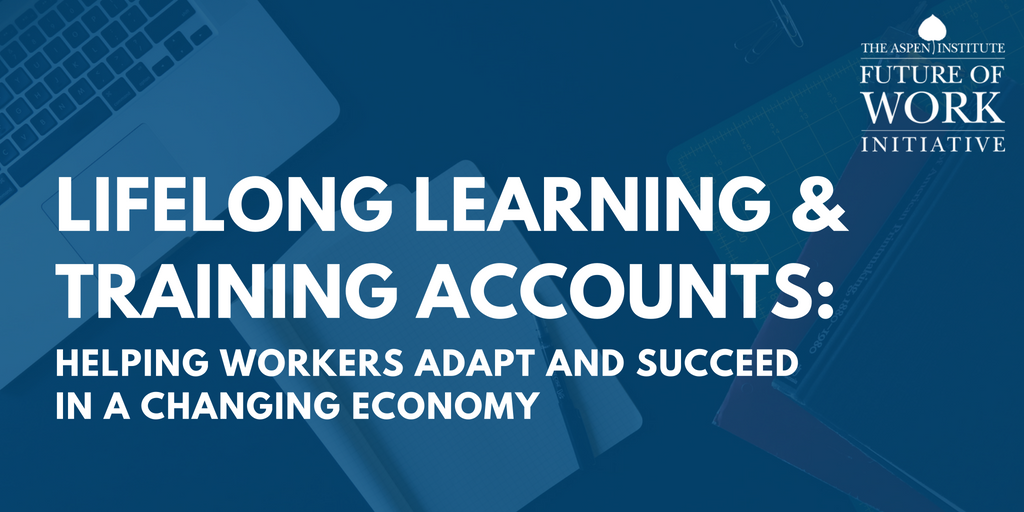 Lifelong Learning And Training Accounts Helping Workers Adapt And Succeed In A Changing Economy The Aspen Institute