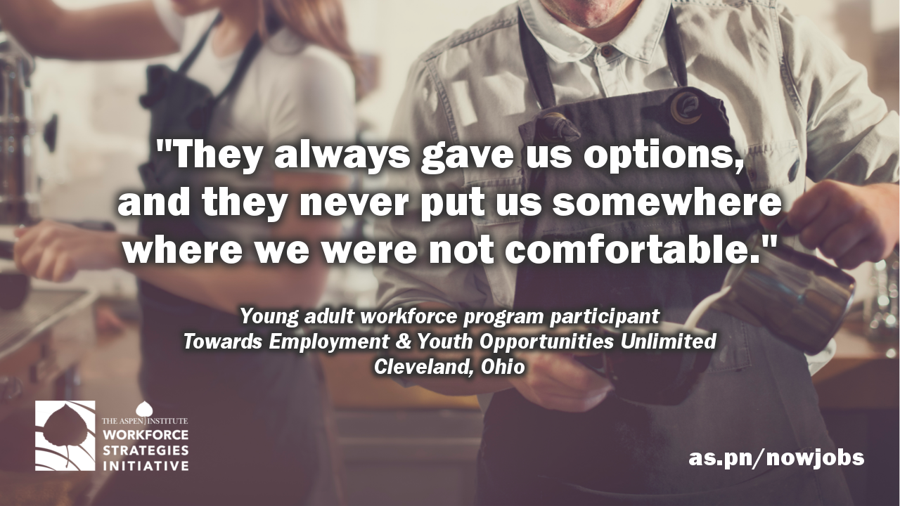 "Quote from '""Now Jobs"" in Young Adult Workforce Programming': ""They always gave us options, and they never  put us somewhere where we were not comfortable."" by a program participant at Towards Employment & Youth Opportunities Unlimited in Cleveland, Ohio."