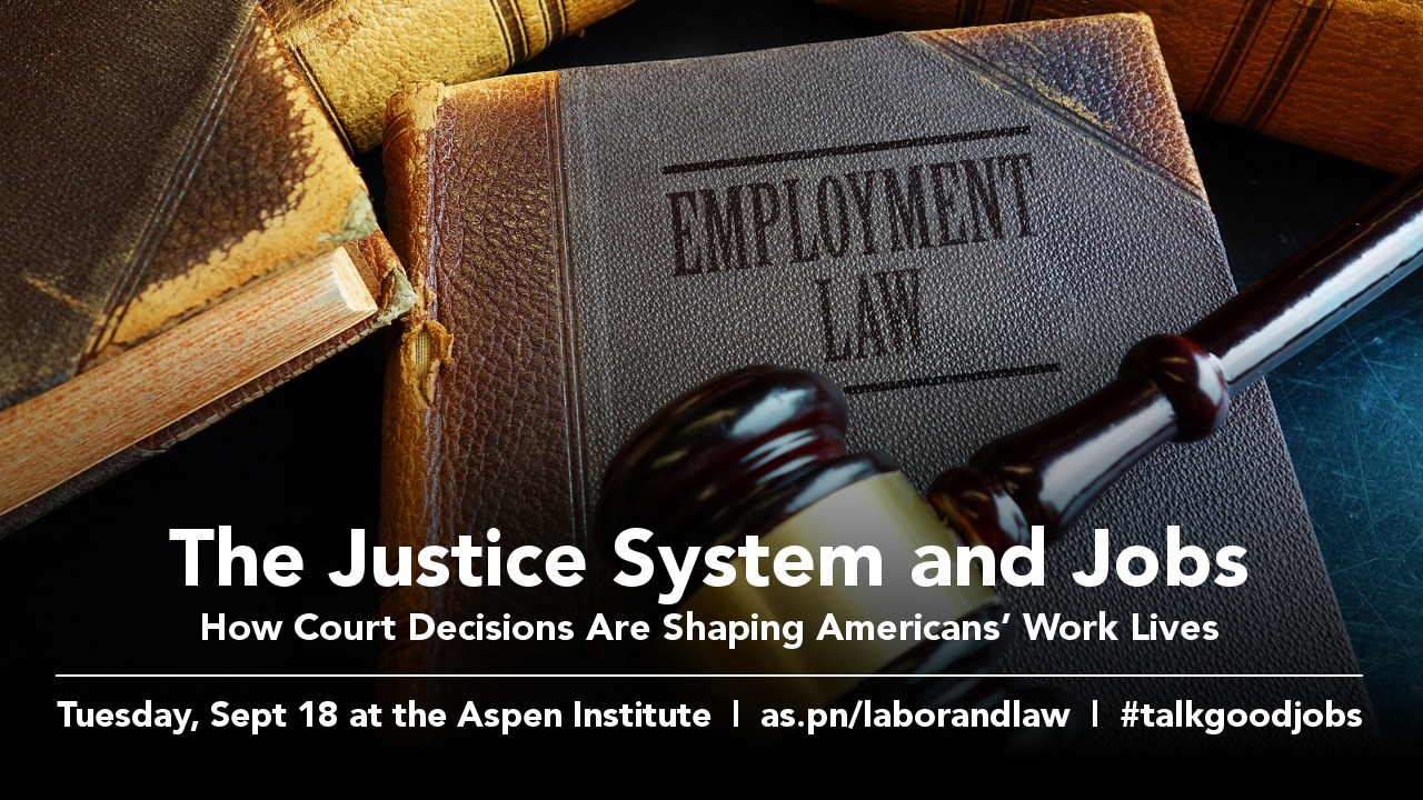 "Sharable graphic with the following text: ""The Justice System and Jobs: How Court Decisions Are Shaping Americans' Work Lives. Tuesday, Sept 18 at the Aspen Institute, as.pn/laborandlaw #talkgoodjobs"""