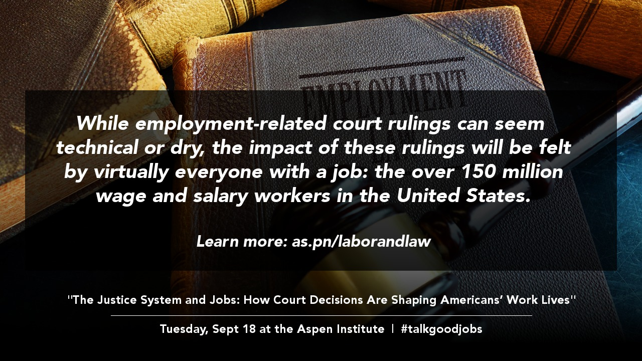 "Sharable graphic with the following text: ""While employment-related court rulings can seem technical or dry, the impact of these rulings will be felt by virtually everyone with a job: the over 150 million wage and salary workers in the United States. Learn more: as.pn/laborandlaw. The Justice System and Jobs: How Court Decisions Are Shaping Americans' Work Lives. Tuesday, Sept 18 at the Aspen Institute. #talkgoodjobs"