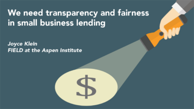 We need transparency and fairness in small business lending by Joyce Klein, FIELD at the Aspen Institute