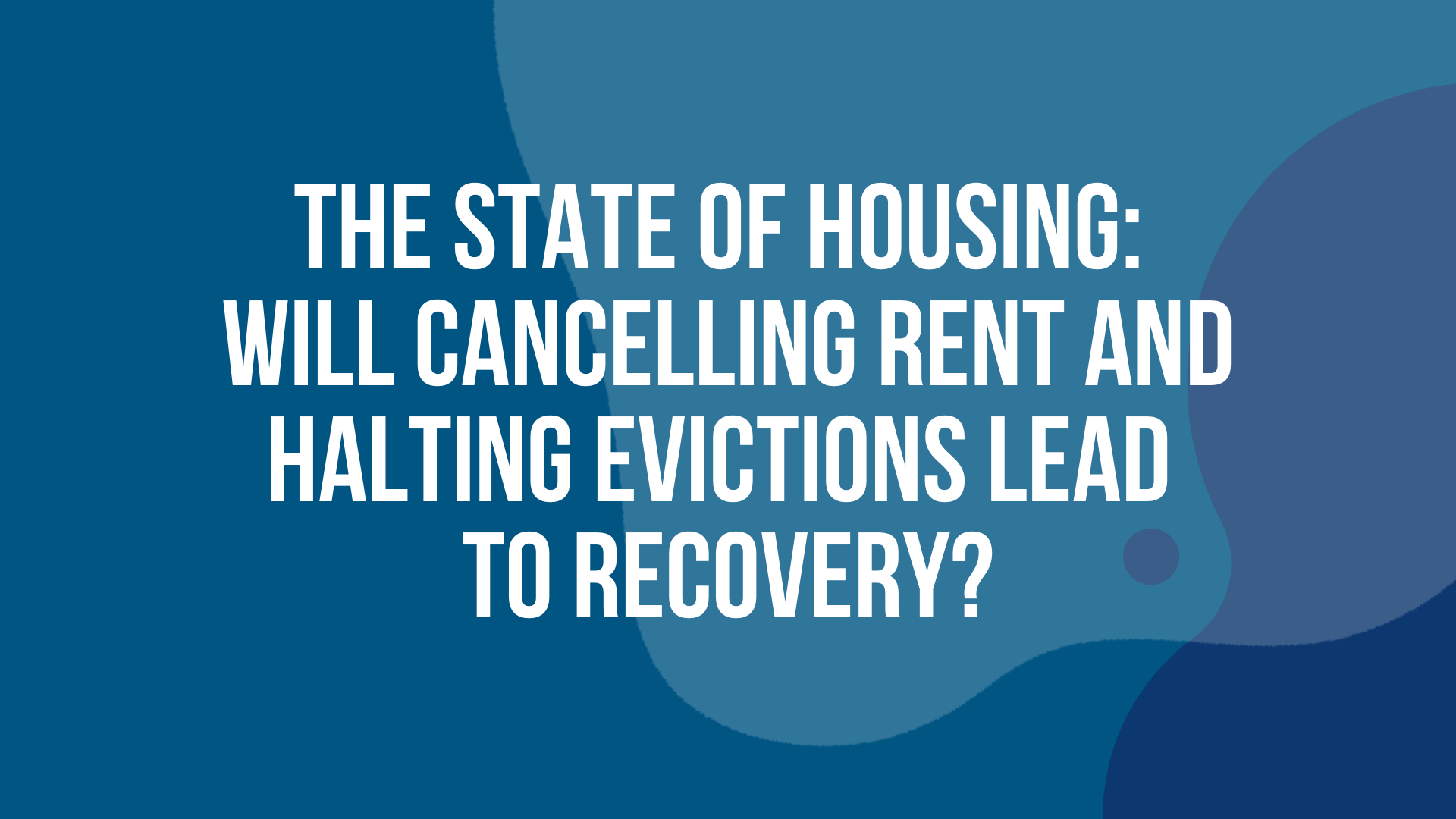 The State of Housing: Will Cancelling Rent and Halting Evictions Lead to Recovery?