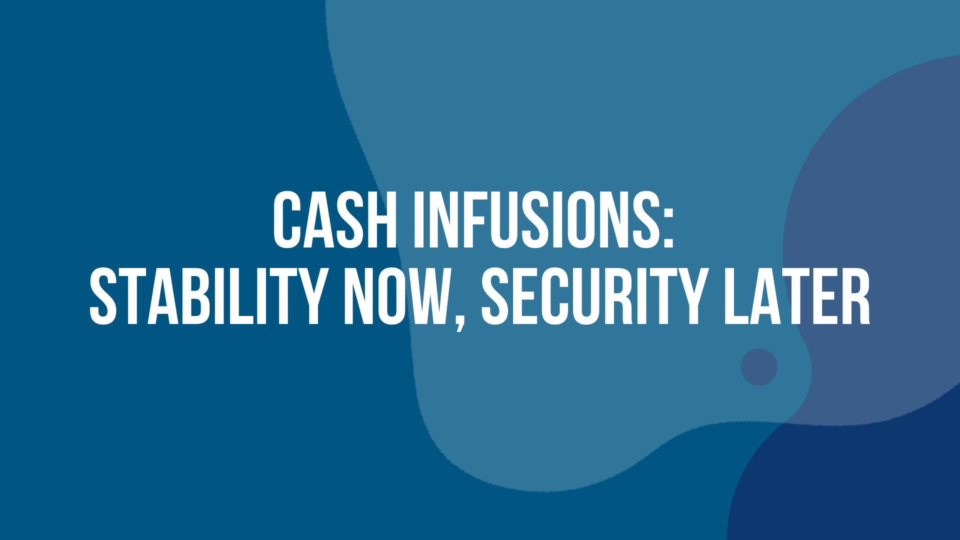 Cash Infusions: Stability now, Security Later