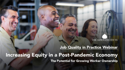 Increasing Equity in a Post-Pandemic Economy: The Potential for Growing Worker Ownership – Job Quality in Practice Webinar