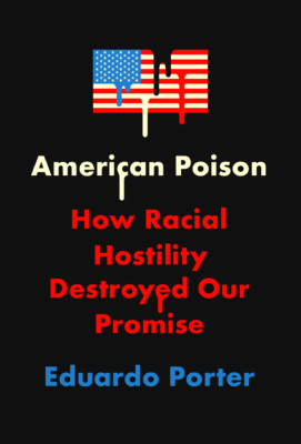 "Book Cover: ""American Poison: How Racial Hostility Destroyed Our Promise"" by Eduardo Porter"