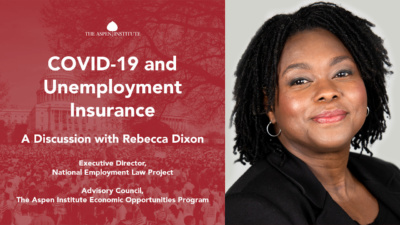 COVID-19 and Unemployment Insurance: A Discussion with Rebecca Dixon, Executive Director, National Employment Law Project; Advisory Council, The Aspen Institute Economic Opportunities Program