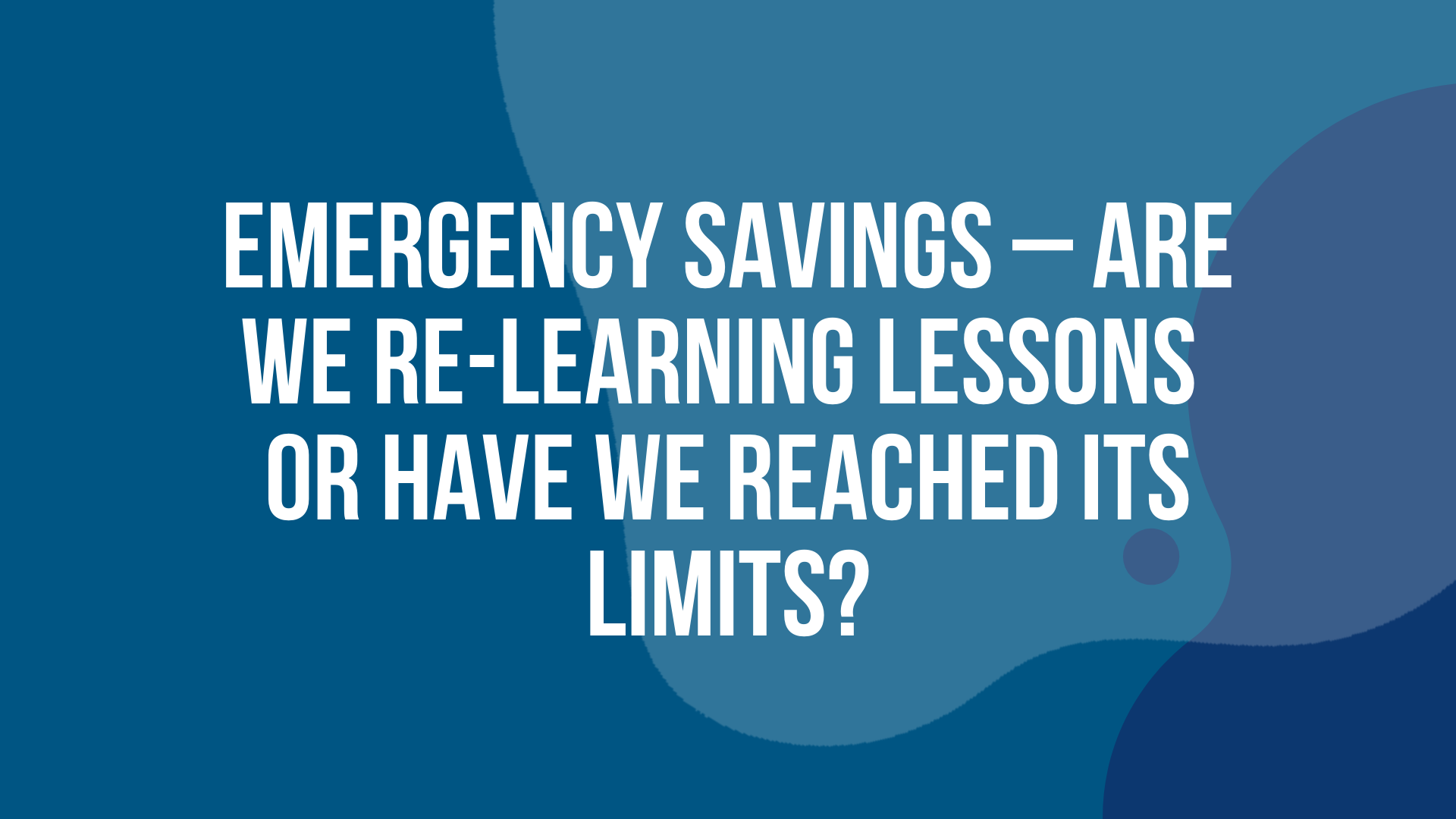 Emergency Savings: Re-Learning Lessons or Have we Reached its Limits?