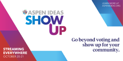 Aspen Ideas: Show Up. Go beyond voting and show up for your community. Streaming everywhere October 20-21. Learn more at aspenideas.org