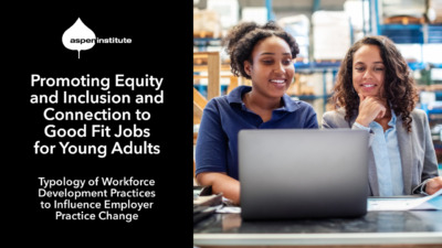 """Promotional image for the Aspen Institute report, """"Promoting Equity and Inclusion and Connection to Good Fit Jobs for Young Adults: Typology of Workforce Development Practices to Influence Employer Practice Change."""" The image includes the title of the report, as well as a photo of a young woman and her supervisor working at a laptop in a warehouse."""
