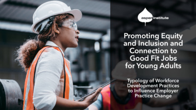 """Promotional image for the Aspen Institute report, """"Promoting Equity and Inclusion and Connection to Good Fit Jobs for Young Adults: Typology of Workforce Development Practices to Influence Employer Practice Change."""" The image includes the title of the report, as well as a photo of a young woman wearing a hard hat and safety glasses while holding a tablet in a factory."""
