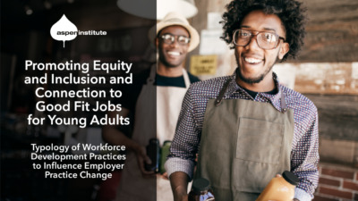 """Promotional image for the Aspen Institute report, """"Promoting Equity and Inclusion and Connection to Good Fit Jobs for Young Adults: Typology of Workforce Development Practices to Influence Employer Practice Change."""" The image includes the title of the report, as well as a photo of a young man in an apron holding working in a restaurant/café with his supervisor smiling in the background."""
