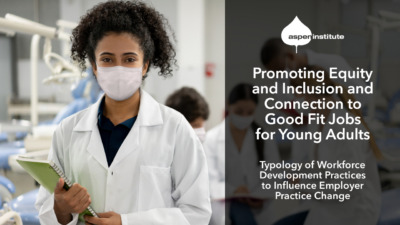 """Promotional image for the Aspen Institute report, """"Promoting Equity and Inclusion and Connection to Good Fit Jobs for Young Adults: Typology of Workforce Development Practices to Influence Employer Practice Change."""" The image includes the title of the report, as well as a photo of a young woman wearing a lab coat and face mask working in a medical facility."""