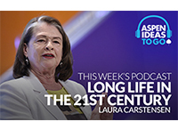 Aspen Ideas to Go Podcast: Long Life in the 21st Century